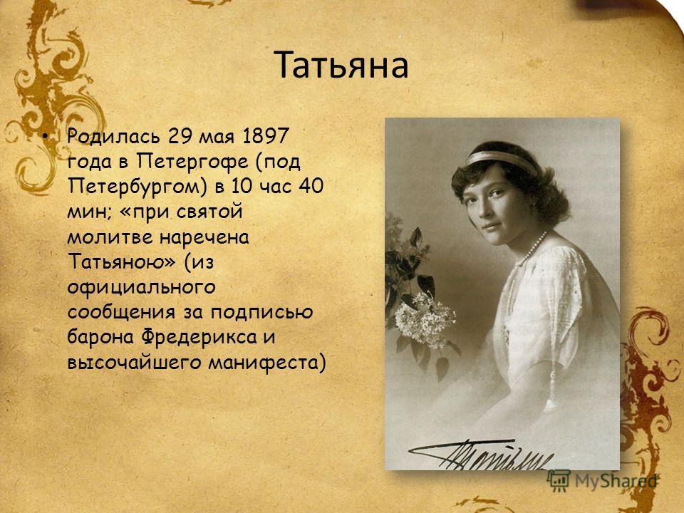 Татьяна Родилась 29 мая 1897 года в Петергофе (под Петербургом) в 10 час 40 мин; «при святой молитве наречена Татьяною» (из официального сообщения за подписью барона Фредерикса и высочайшего манифеста)