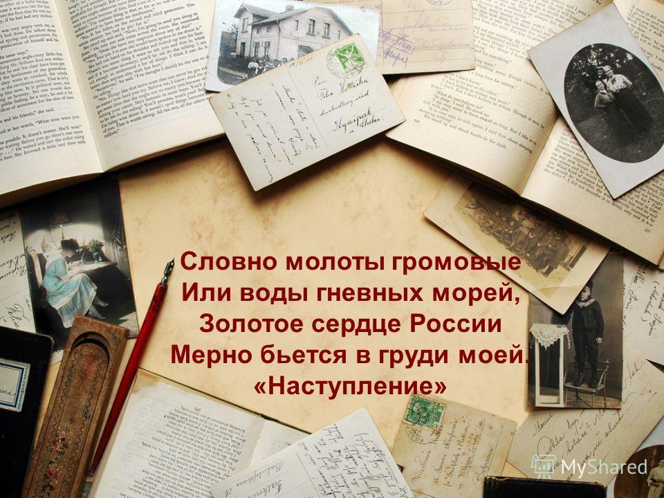 Словно молоты громовые Или воды гневных морей, Золотое сердце России Мерно бьется в груди моей. «Наступление»