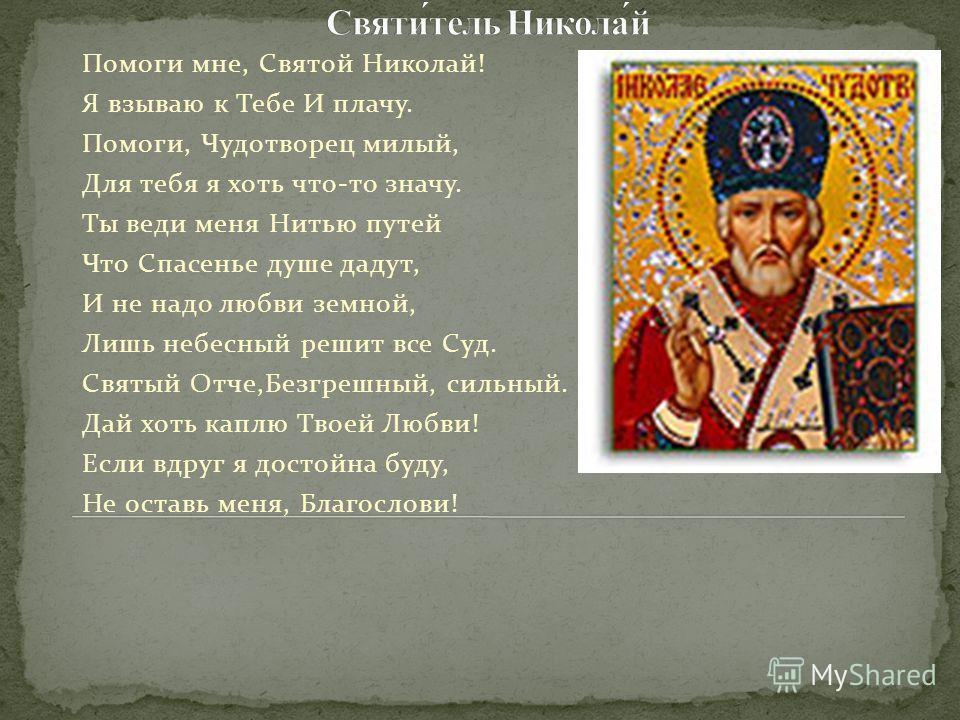 Помоги мне, Святой Николай! Я взываю к Тебе И плачу. Помоги, Чудотворец милый, Для тебя я хоть что-то значу. Ты веди меня Нитью путей Что Спасенье душе дадут, И не надо любви земной, Лишь небесный решит все Суд. Святый Отче,Безгрешный, сильный. Дай х