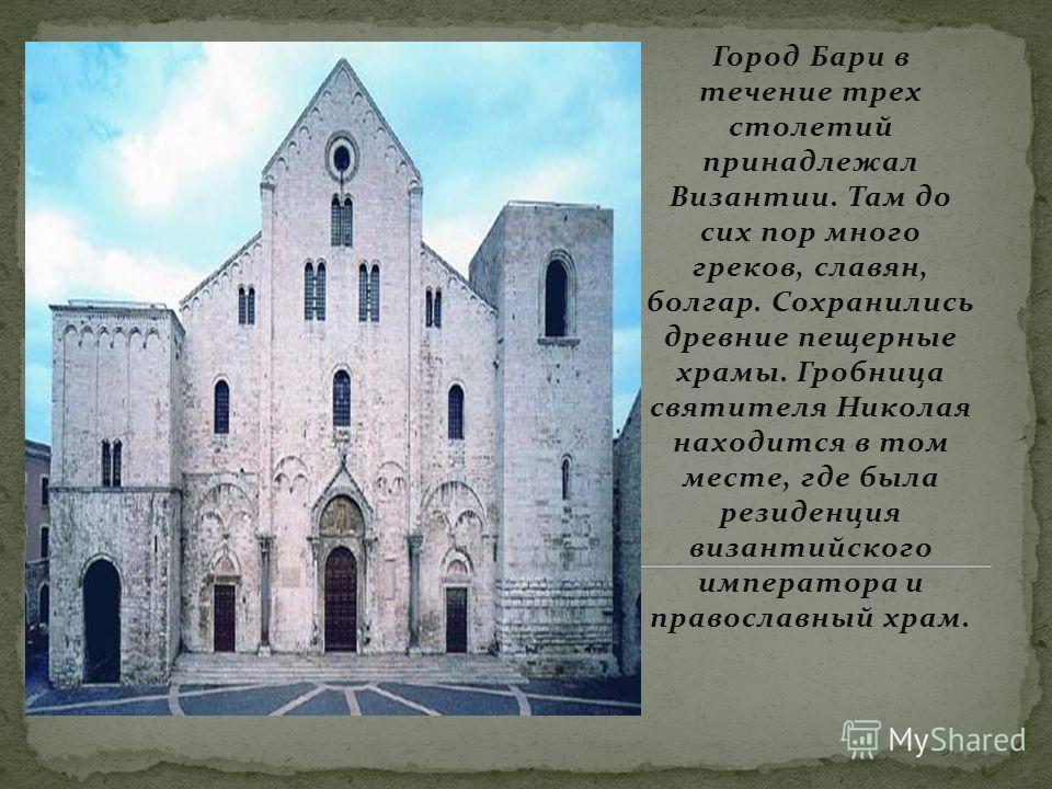 Город Бари в течение трех столетий принадлежал Византии. Там до сих пор много греков, славян, болгар. Сохранились древние пещерные храмы. Гробница святителя Николая находится в том месте, где была резиденция византийского императора и православный хр