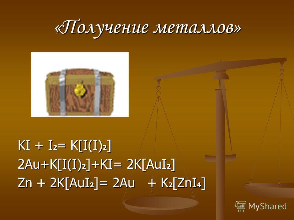 «Получение металлов» KI + I 2 = K[I(I) 2 ] 2Au+K[I(I) 2 ]+KI= 2K[AuI 2 ] Zn + 2K[AuI 2 ]= 2Au + K 2 [ZnI 4 ]