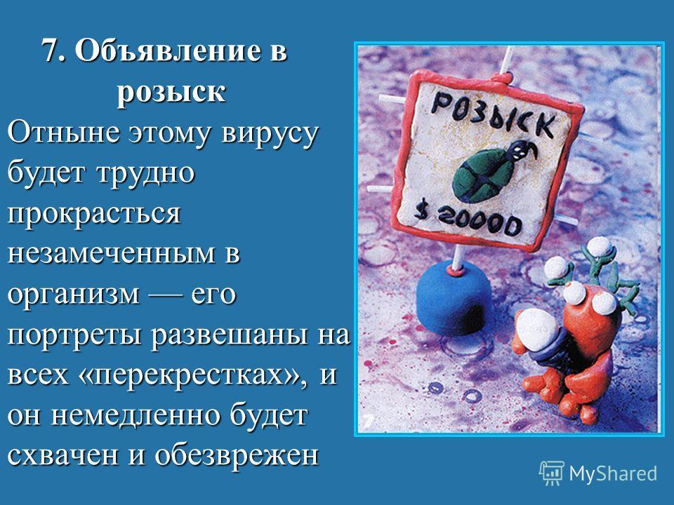 7. Объявление в розыск Отныне этому вирусу будет трудно прокрасться незамеченным в организм его портреты развешаны на всех «перекрестках», и он немедленно будет схвачен и обезврежен