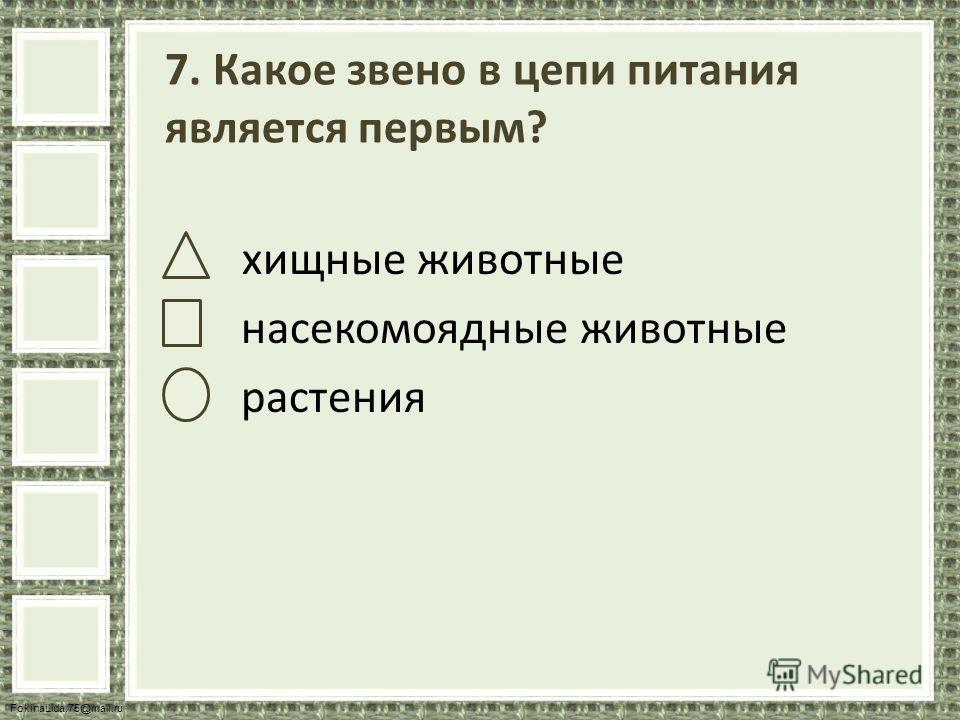 FokinaLida.75@mail.ru 7. Какое звено в цепи питания является первым? хищные животные насекомоядные животные растения