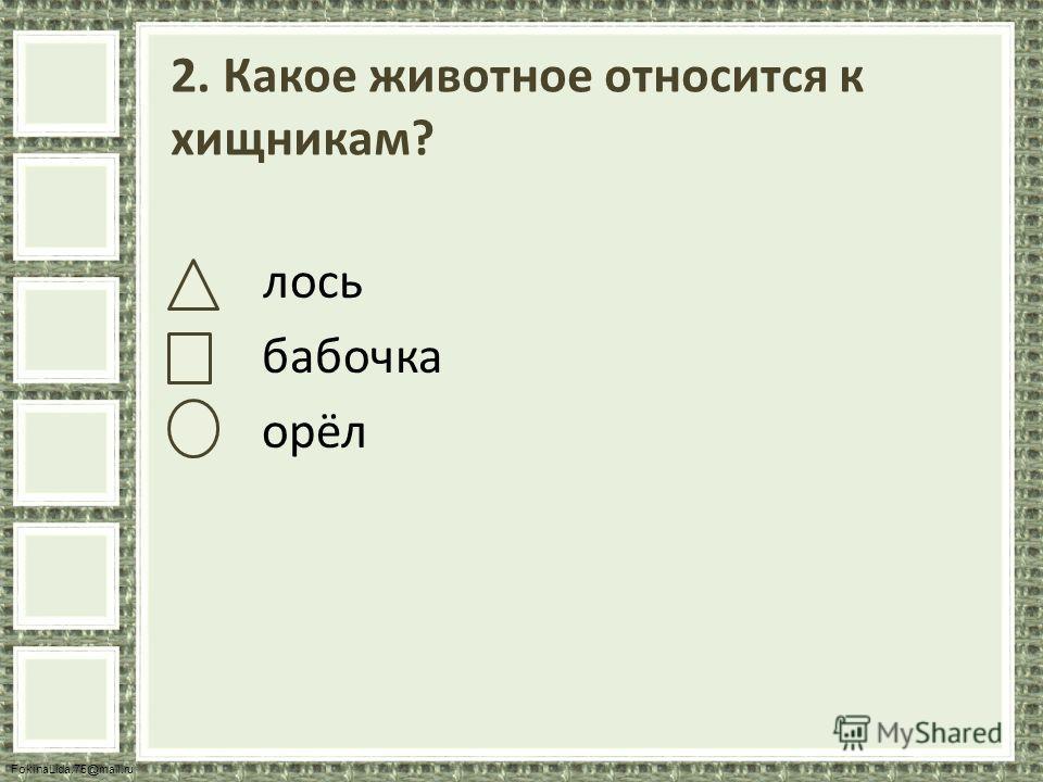 FokinaLida.75@mail.ru 2. Какое животное относится к хищникам? лось бабочка орёл