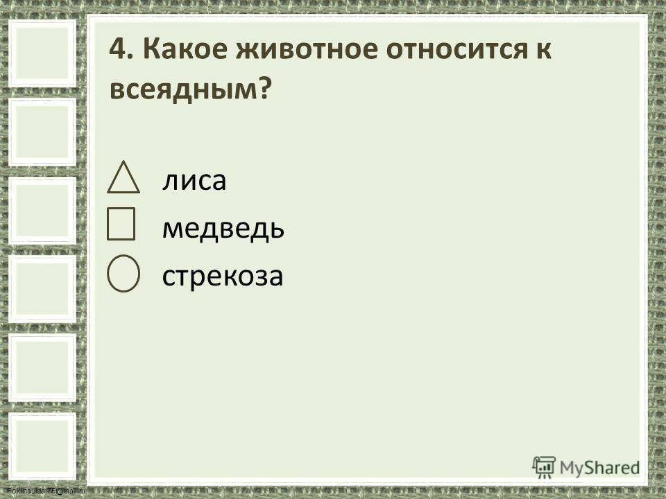 FokinaLida.75@mail.ru 4. Какое животное относится к всеядным? лиса медведь стрекоза