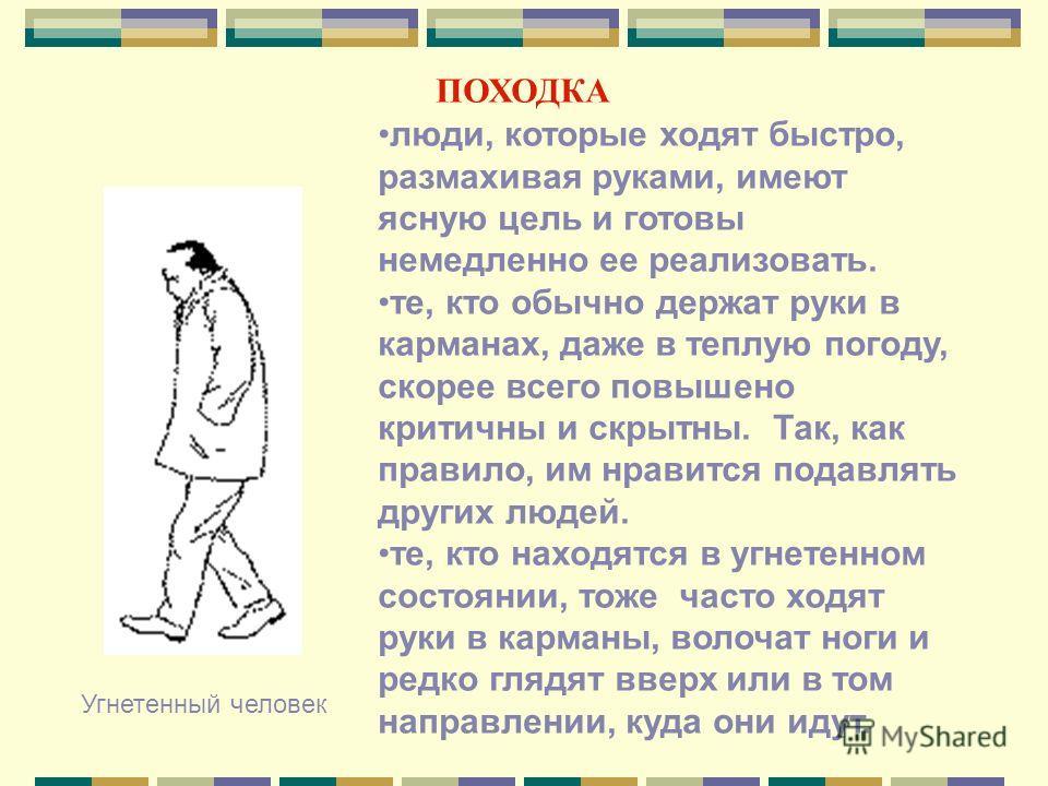 ПОХОДКА Угнетенный человек люди, которые ходят быстро, размахивая руками, имеют ясную цель и готовы немедленно ее реализовать. те, кто обычно держат руки в карманах, даже в теплую погоду, скорее всего повышено критичны и скрытны. Так, как правило, им