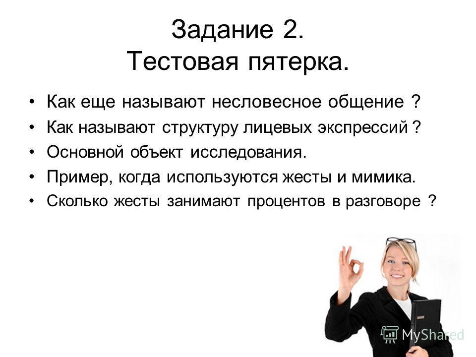 Задание 2. Тестовая пятерка. Как еще называют несловесное общение ? Как называют структуру лицевых экспрессий ? Основной объект исследования. Пример, когда используются жесты и мимика. Сколько жесты занимают процентов в разговоре ?