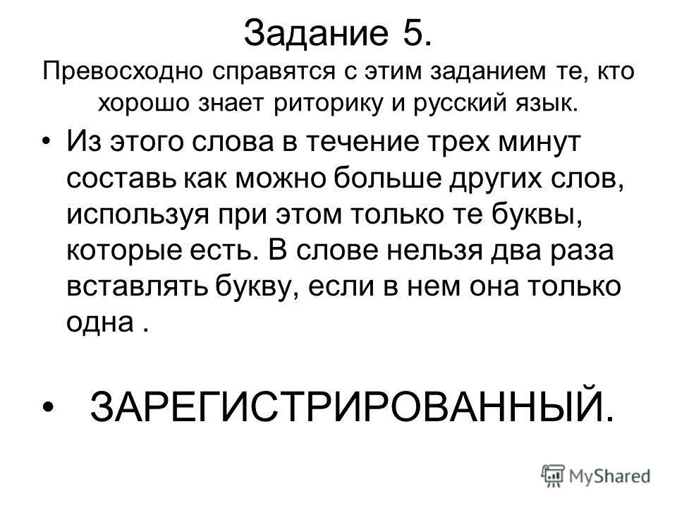 Задание 5. Превосходно справятся с этим заданием те, кто хорошо знает риторику и русский язык. Из этого слова в течение трех минут составь как можно больше других слов, используя при этом только те буквы, которые есть. В слове нельзя два раза вставля