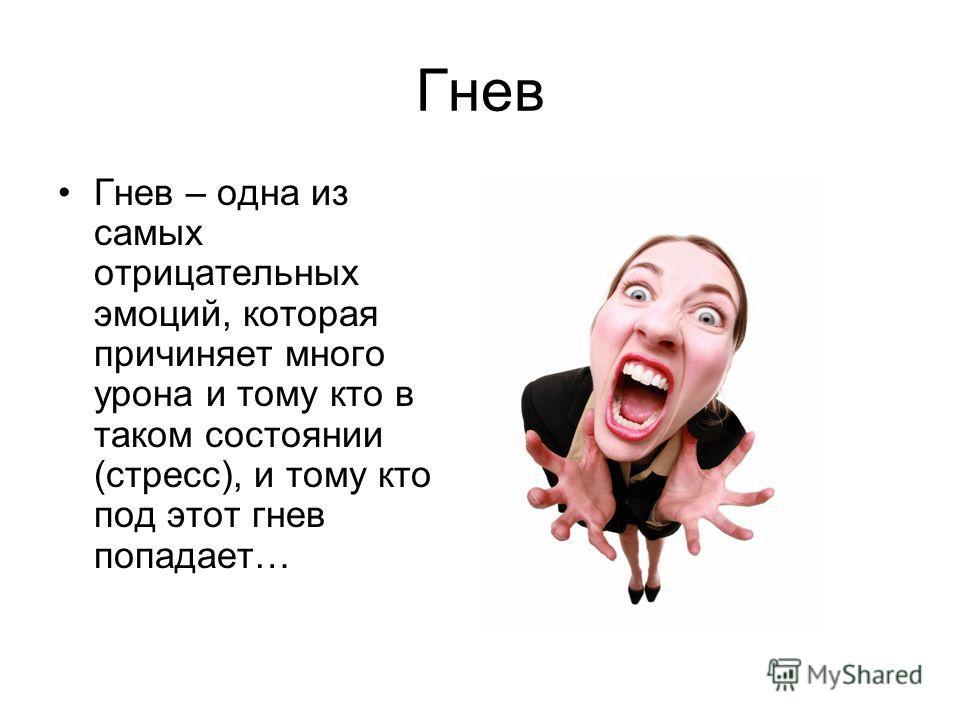 Гнев Гнев – одна из самых отрицательных эмоций, которая причиняет много урона и тому кто в таком состоянии (стресс), и тому кто под этот гнев попадает…