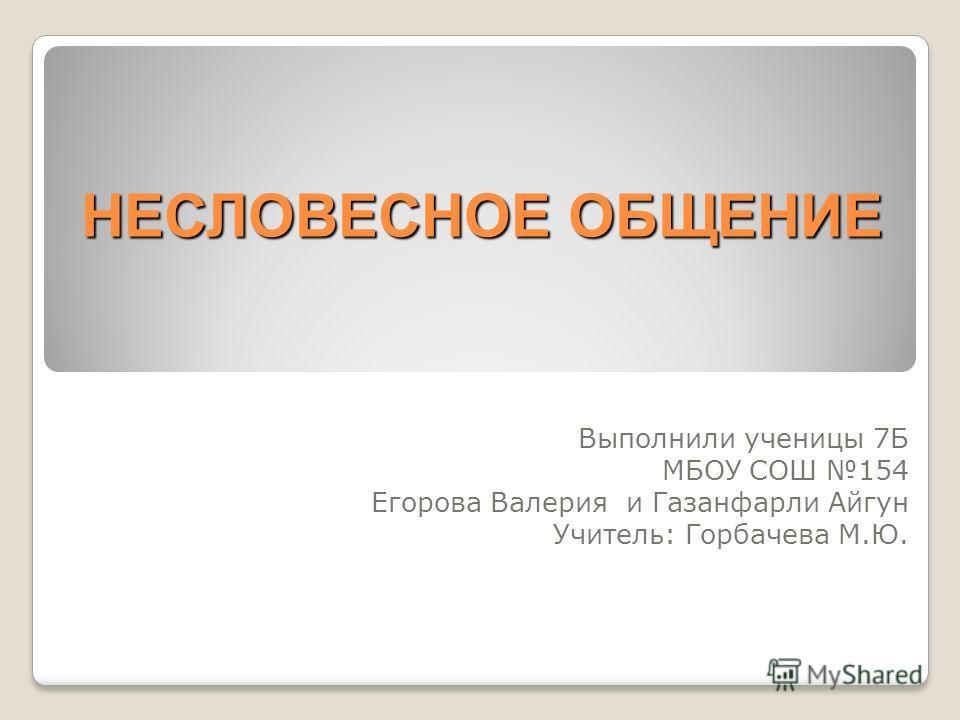 НЕСЛОВЕСНОЕ ОБЩЕНИЕ Выполнили ученицы 7Б МБОУ СОШ 154 Егорова Валерия и Газанфарли Айгун Учитель: Горбачева М.Ю.