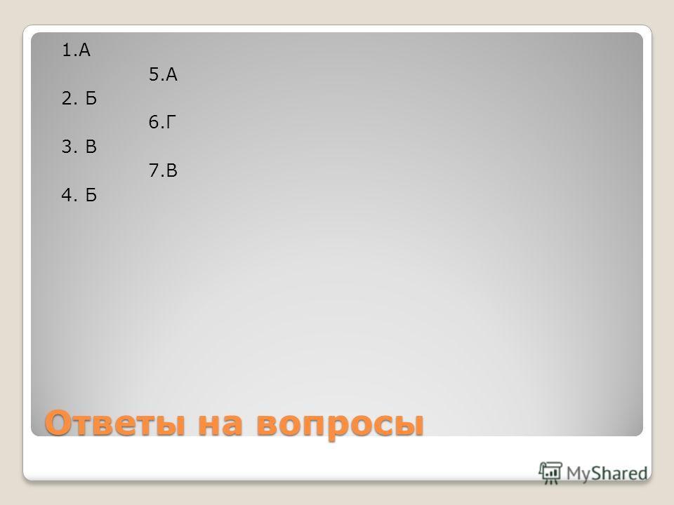 Ответы на вопросы 1. А 5. А 2. Б 6. Г 3. В 7. В 4. Б