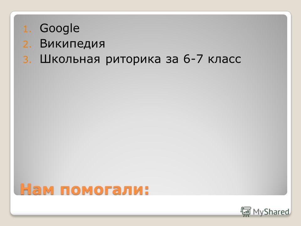 Нам помогали: 1. Google 2. Википедия 3. Школьная риторика за 6-7 класс