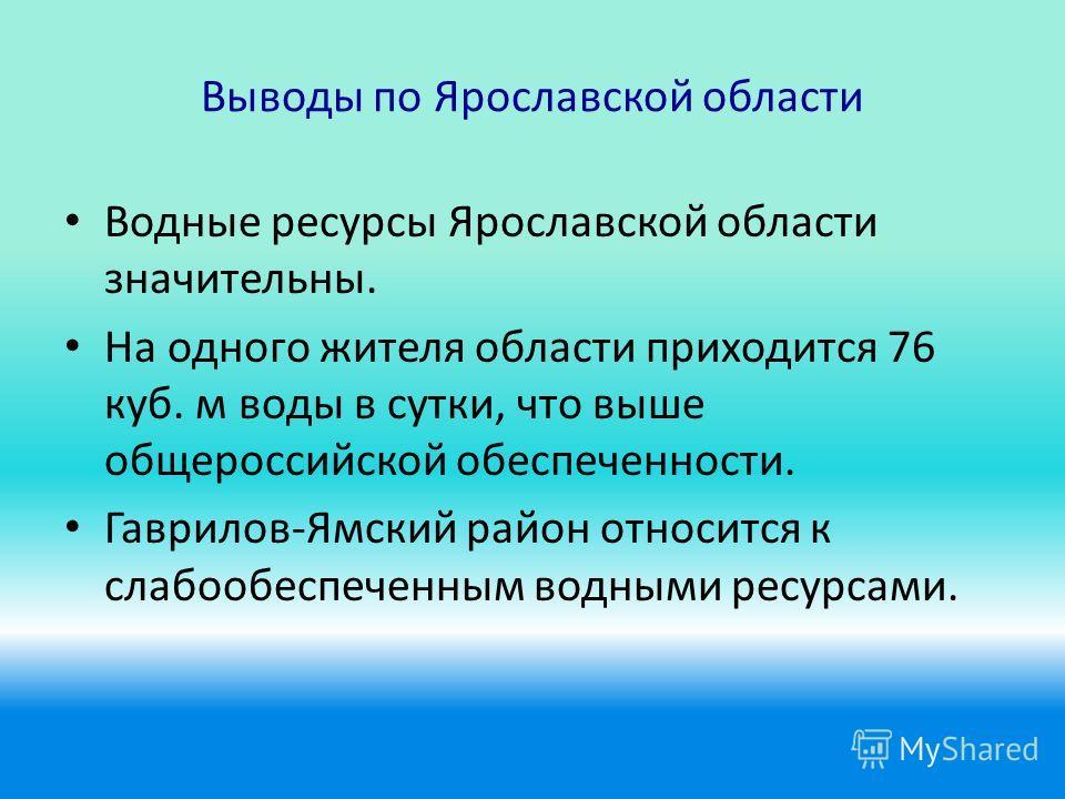Выводы по Ярославской области Водные ресурсы Ярославской области значительны. На одного жителя области приходится 76 куб. м воды в сутки, что выше общероссийской обеспеченности. Гаврилов-Ямский район относится к слабо обеспеченным водными ресурсами.
