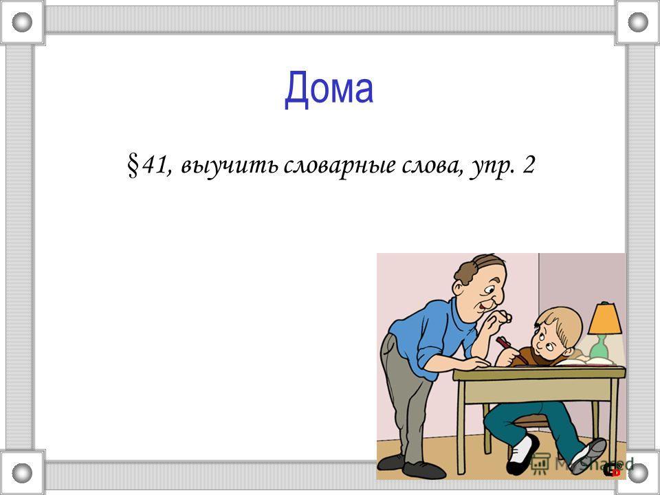 Дома § 41, выучить словарные слова, упр. 2