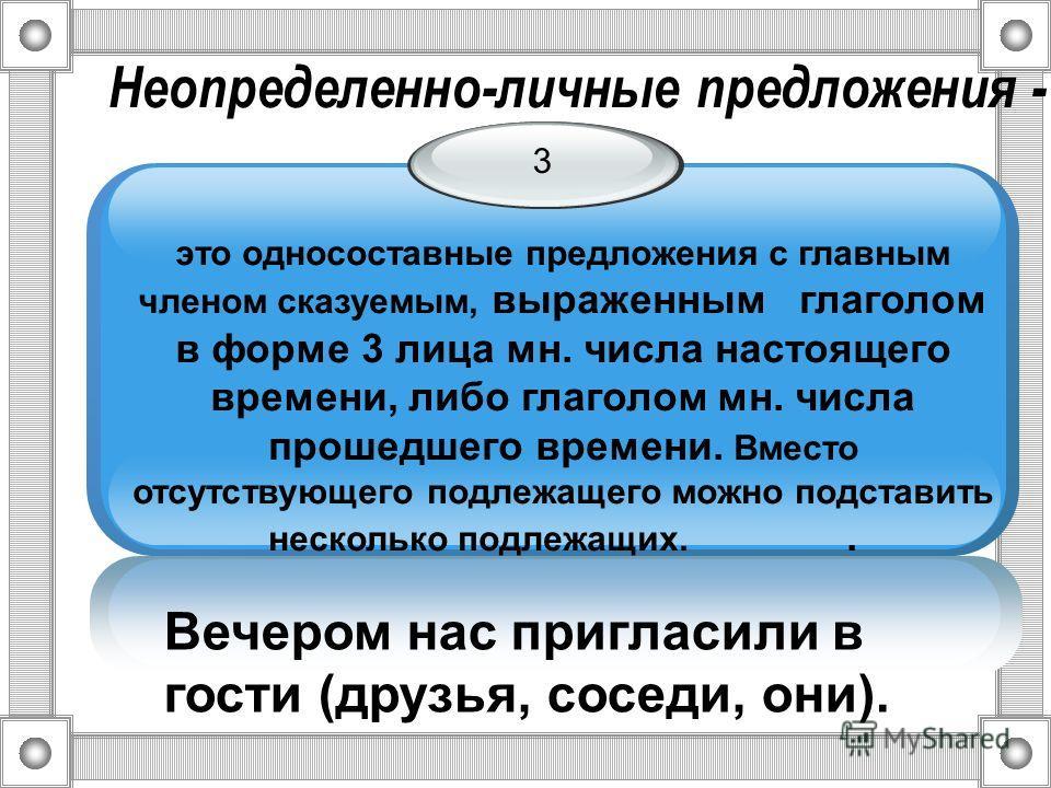 Неопределенно-личные предложения - 3 это односоставные предложения с главным членом сказуемым, выраженным глаголом в форме 3 лица мн. числа настоящего времени, либо глаголом мн. числа прошедшего времени. Вместо отсутствующего подлежащего можно подста