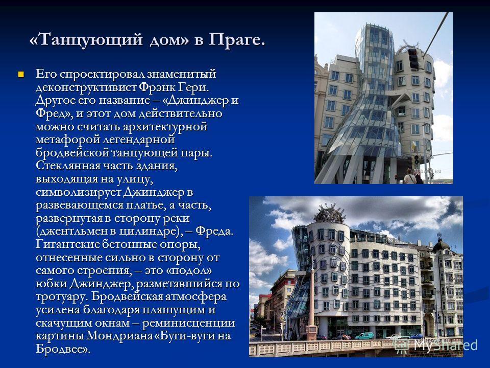 «Танцующий дом» в Праге. Его спроектировал знаменитый деконструктивизм Фрэнк Гери. Другое его название – «Джинджер и Фред», и этот дом действительно можно считать архитектурной метафорой легендарной бродвейской танцующей пары. Стеклянная часть здания