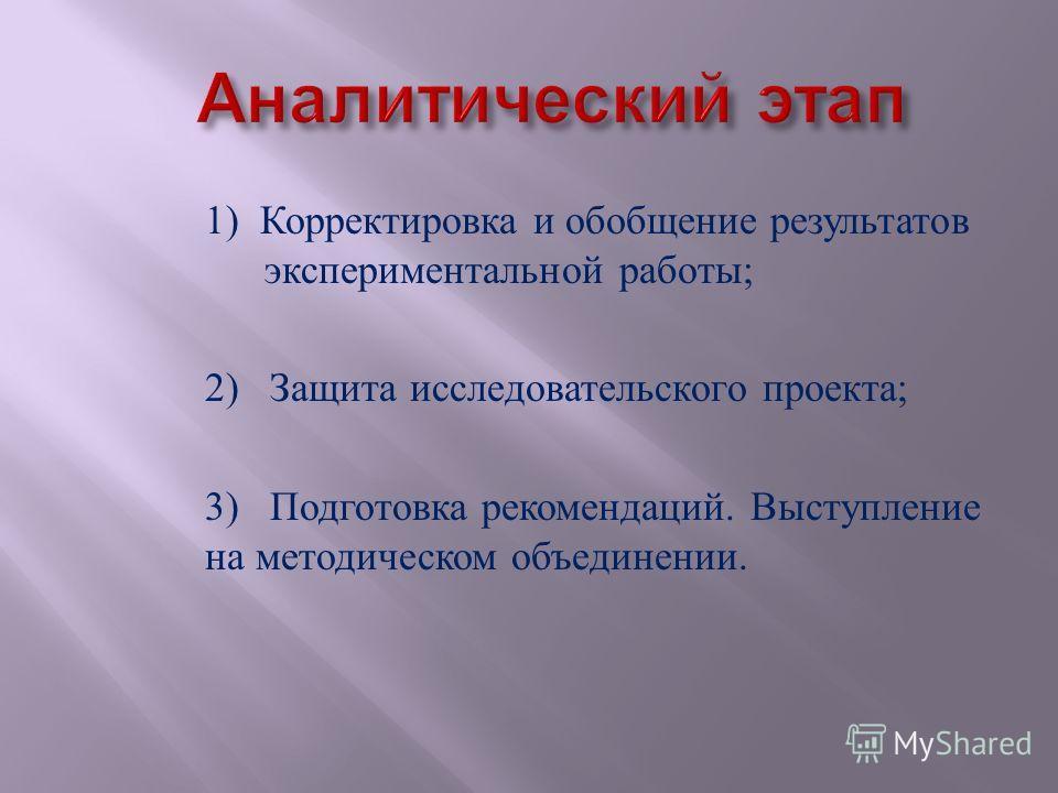 1) Корректировка и обобщение результатов экспериментальной работы ; 2) Защита исследовательского проекта ; 3) Подготовка рекомендаций. Выступление на методическом объединении.