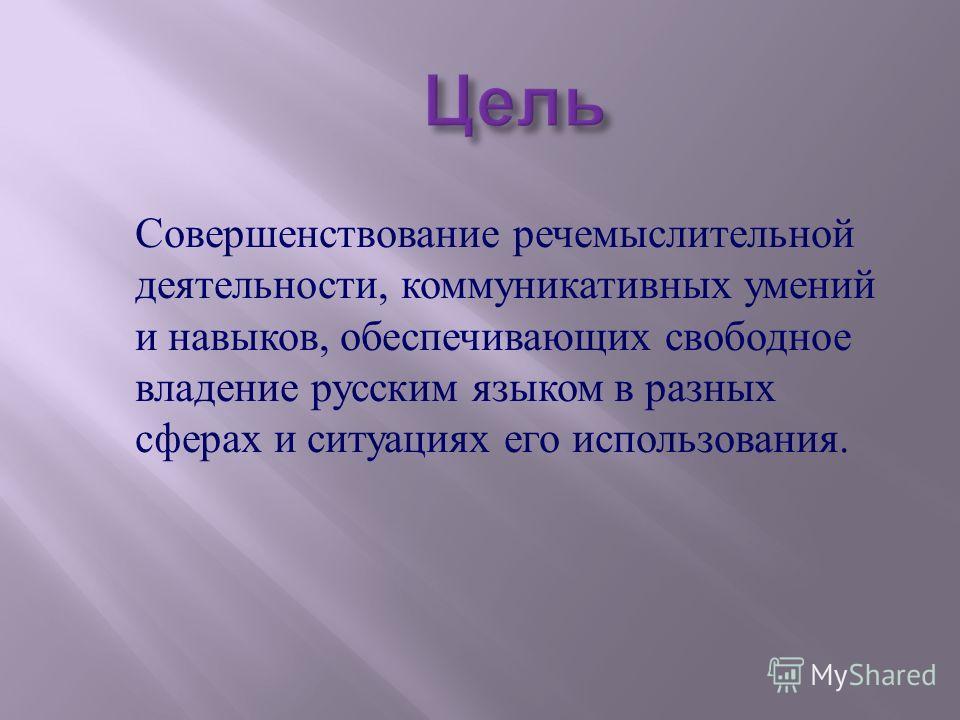 Совершенствование речемыслительной деятельности, коммуникативных умений и навыков, обеспечивающих свободное владение русским языком в разных сферах и ситуациях его использования.
