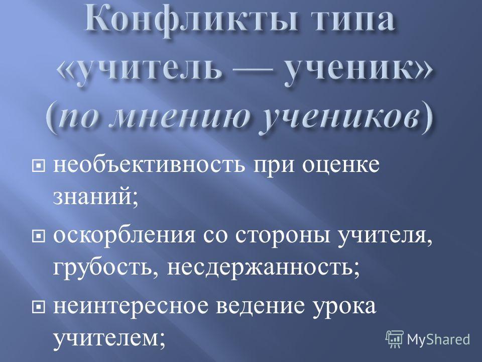 необъективность при оценке знаний ; оскорбления со стороны учителя, грубость, несдержанность ; неинтересное ведение урока учителем ;