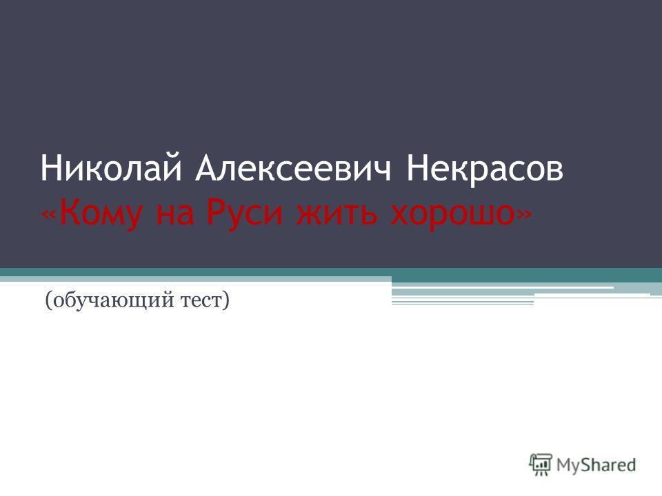 Николай Алексеевич Некрасов «Кому на Руси жить хорошо» (обучающий тест)