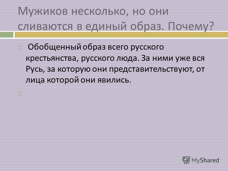 Мужиков несколько, но они сливаются в единый образ. Почему ? Обобщенный образ всего русского крестьянства, русского люда. За ними уже вся Русь, за которую они представительствуют, от лица которой они явились.