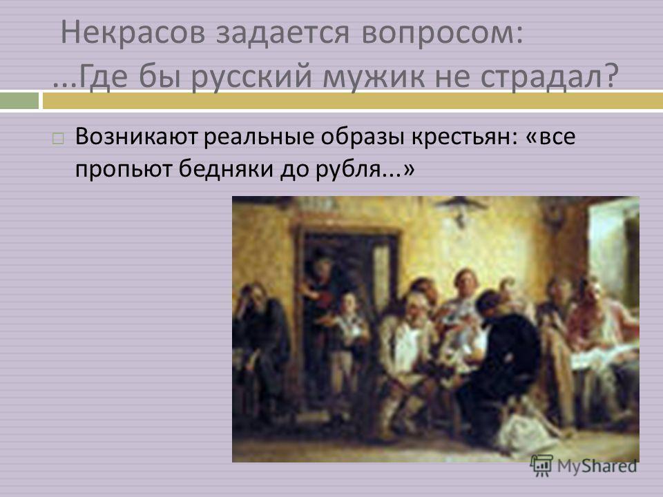 Некрасов задается вопросом :... Где бы русский мужик не страдал ? Возникают реальные образы крестьян : « все пропьют бедняки до рубля...»