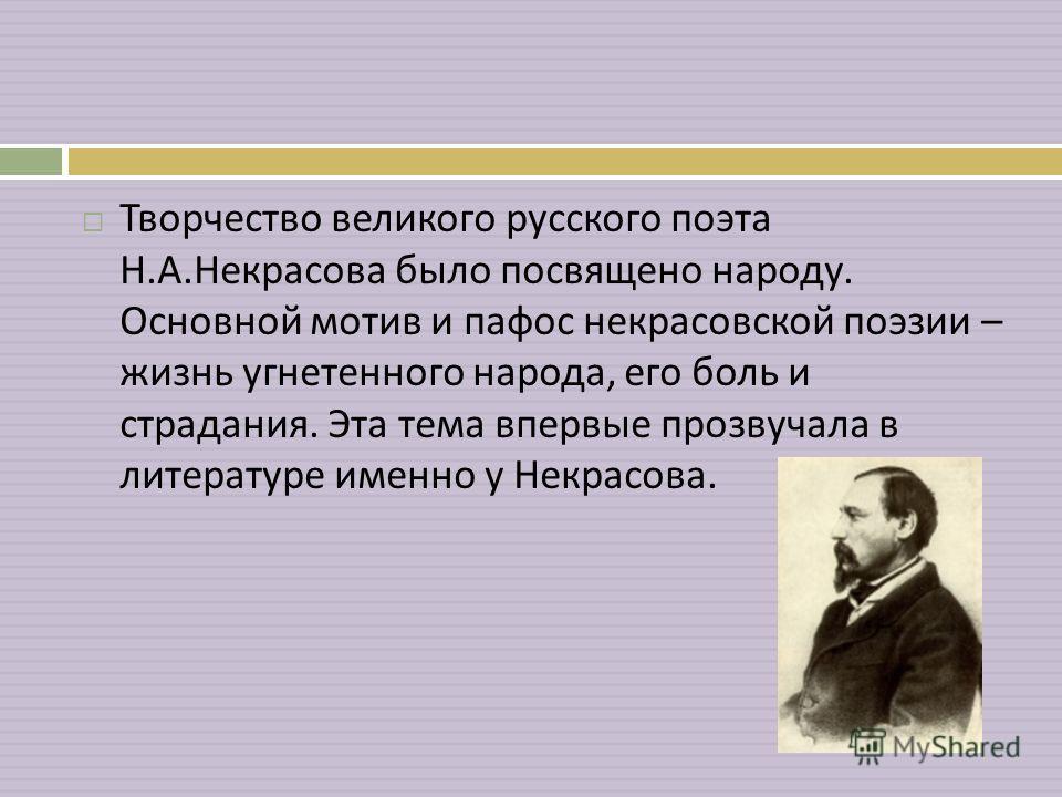 Творчество великого русского поэта Н. А. Некрасова было посвящено народу. Основной мотив и пафос некрасовской поэзии – жизнь угнетенного народа, его боль и страдания. Эта тема впервые прозвучала в литературе именно у Некрасова.