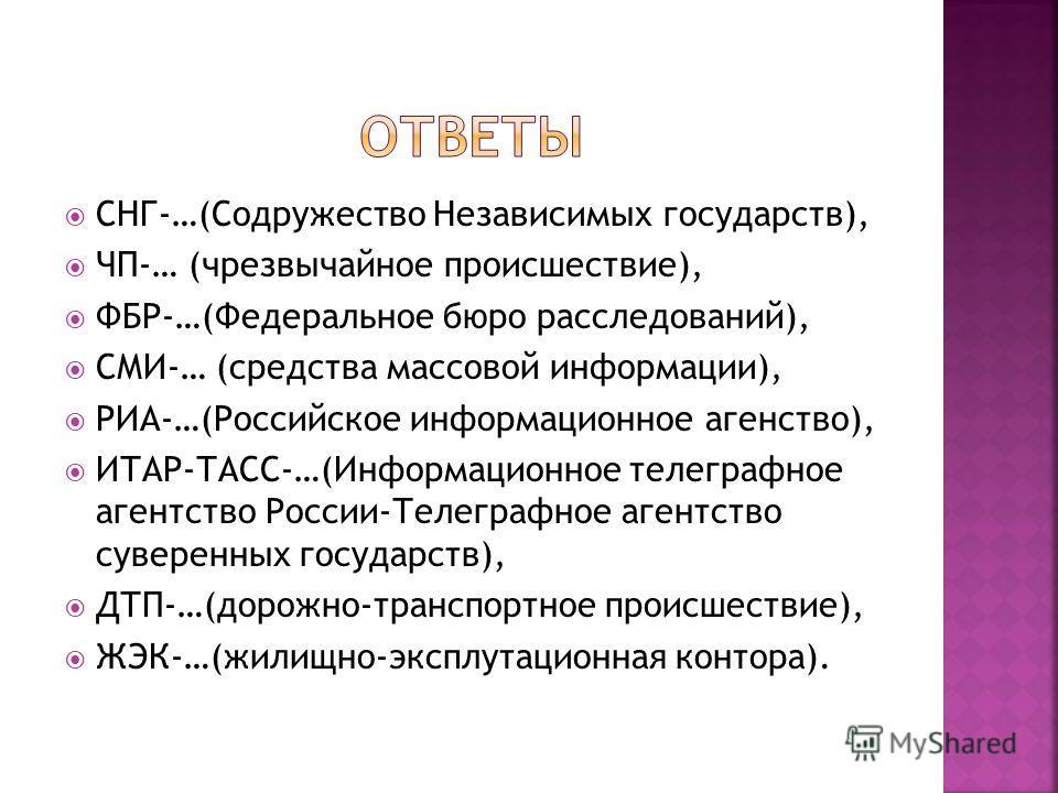 СНГ-…(Содружество Независимых государств), ЧП-… (чрезвычайное происшествие), ФБР-…(Федеральное бюро расследований), СМИ-… (средства массовой информации), РИА-…(Российское информационное агентство), ИТАР-ТАСС-…(Информационное телеграфное агентство Рос