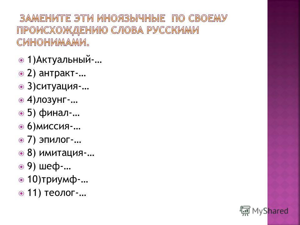 1)Актуальный-… 2) антракт-… 3)ситуация-… 4)лозунг-… 5) финал-… 6)миссия-… 7) эпилог-… 8) имитация-… 9) шеф-… 10)триумф-… 11) теолог-…