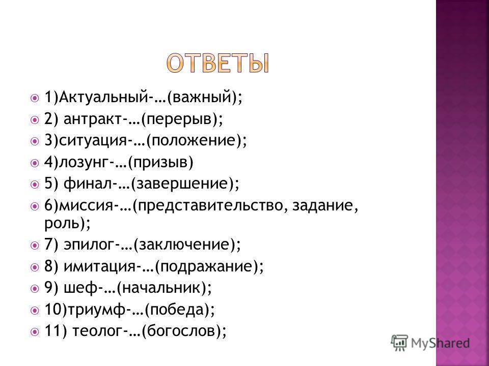 1)Актуальный-…(важный); 2) антракт-…(перерыв); 3)ситуация-…(положение); 4)лозунг-…(призыв) 5) финал-…(завершение); 6)миссия-…(представительство, задание, роль); 7) эпилог-…(заключение); 8) имитация-…(подражание); 9) шеф-…(начальник); 10)триумф-…(побе