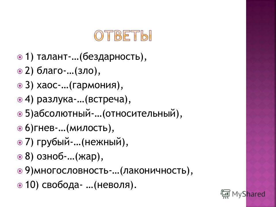 1) талант-…(бездарность), 2) благо-…(зло), 3) хаос-…(гармония), 4) разлука-…(встреча), 5)абсолютный-…(относительный), 6)гнев-…(милость), 7) грубый-…(нежный), 8) озноб-…(жар), 9)многословность-…(лаконичность), 10) свобода- …(неволя).