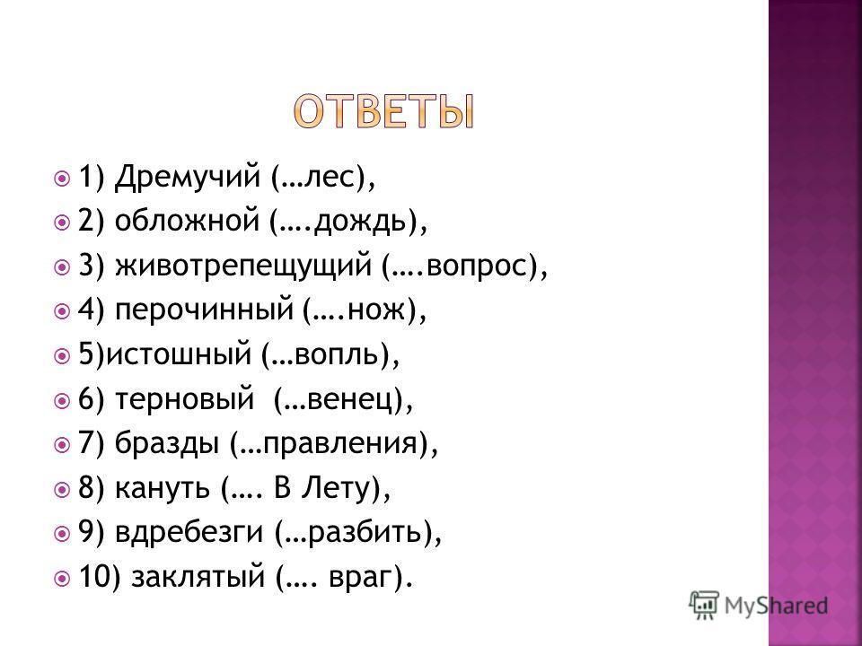 1) Дремучий (…лес), 2) обложной (….дождь), 3) животрепещущий (….вопрос), 4) перочинный (….нож), 5)истошный (…вопль), 6) терновый (…венец), 7) бразды (…правления), 8) кануть (…. В Лету), 9) вдребезги (…разбить), 10) заклятый (…. враг).