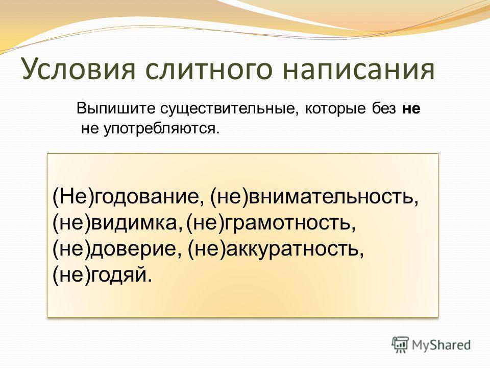 Условия слитного написания (Не)годование, (не)внимательность, (не)видимка, (не)грамотность, (не)доверие, (не)аккуратность, (не)годяй. Выпишите существительные, которые без не не употребляются.