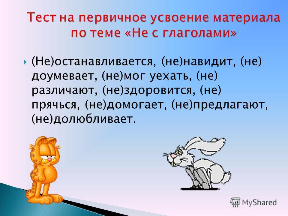 (Не)останавливается, (не)навидит, (не) доумевает, (не)мог уехать, (не) различают, (не)здоровится, (не) прячься, (не)помогает, (не)предлагают, (не)долюбливает.