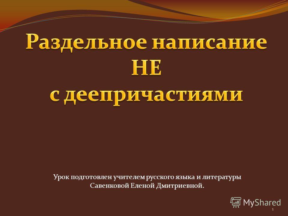Урок подготовлен учителем русского языка и литературы Савенковой Еленой Дмитриевной. 1