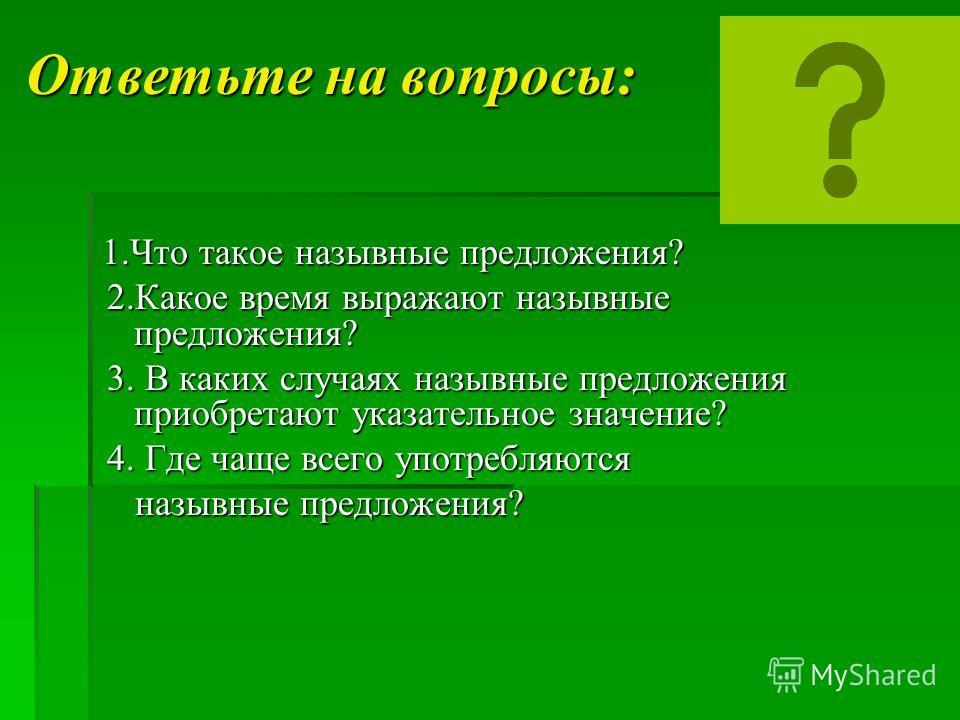 Ответьте на вопросы: 1. Что такое назывные предложения? 1. Что такое назывные предложения? 2. Какое время выражают назывные предложения? 2. Какое время выражают назывные предложения? 3. В каких случаях назывные предложения приобретают указательное зн