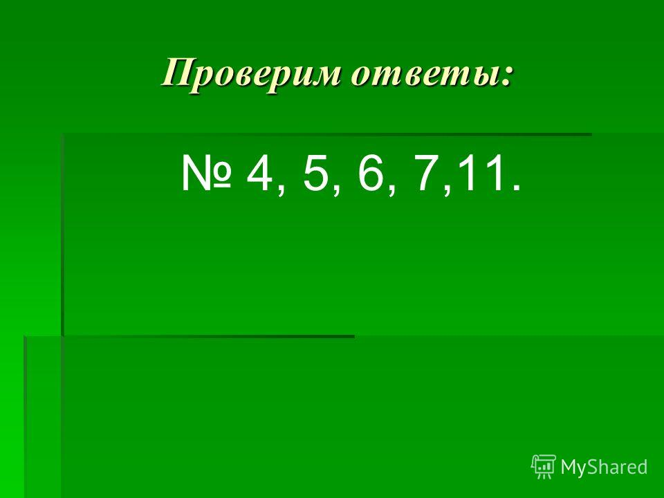 Проверим ответы: 4, 5, 6, 7,11.