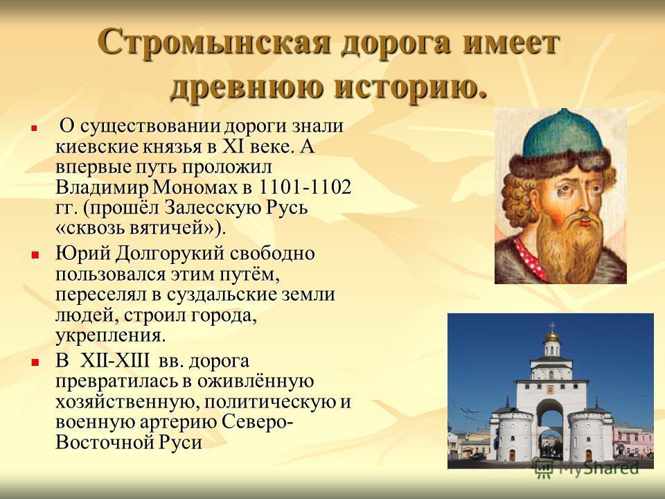 Стромынская дорога имеет древнюю историю. О существовании дороги знали киевские князья в ХI веке. А впервые путь проложил Владимир Мономах в 1101-1102 гг. (прошёл Залесскую Русь «сквозь вятичей»). О существовании дороги знали киевские князья в ХI век