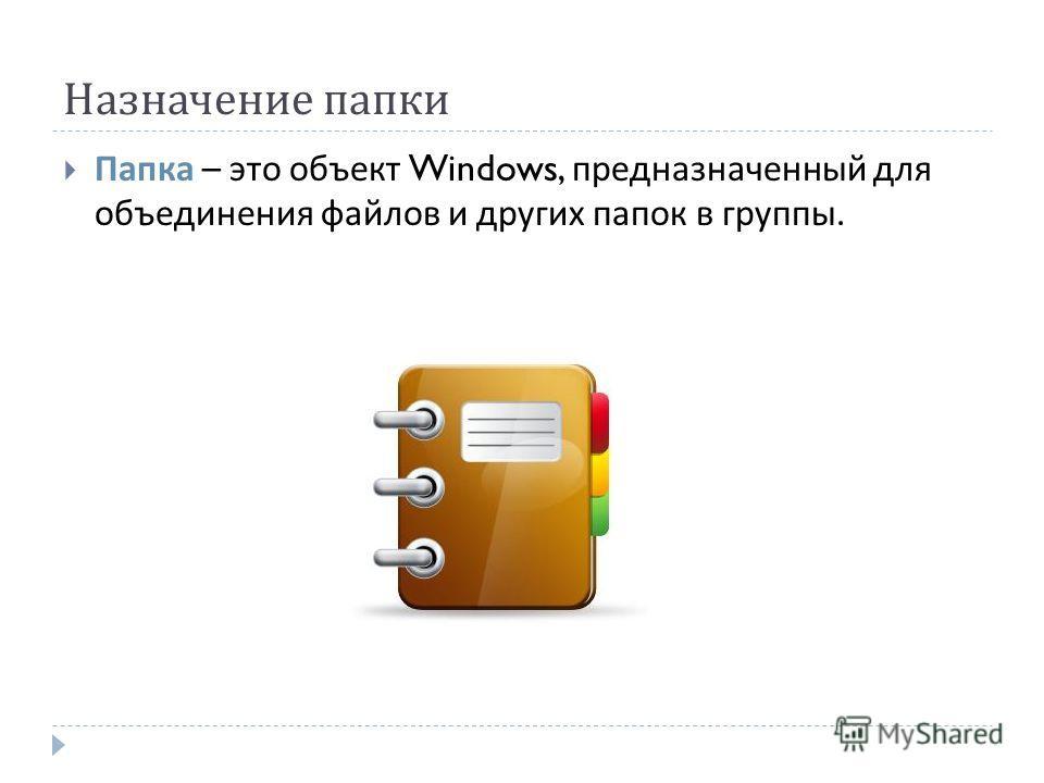 Назначение папки Папка – это объект Windows, предназначенный для объединения файлов и других папок в группы.
