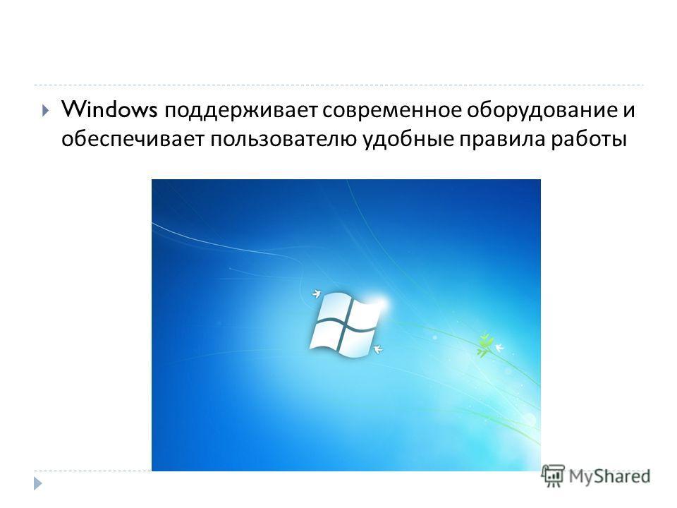 Windows поддерживает современное оборудование и обеспечивает пользователю удобные правила работы