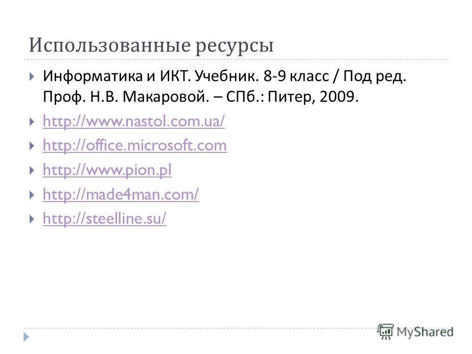 Использованные ресурсы Информатика и ИКТ. Учебник. 8-9 класс / Под ред. Проф. Н. В. Макаровой. – СПб.: Питер, 2009. http://www.nastol.com.ua/ http://office.microsoft.com http://www.pion.pl http://made4man.com/ http://steelline.su/
