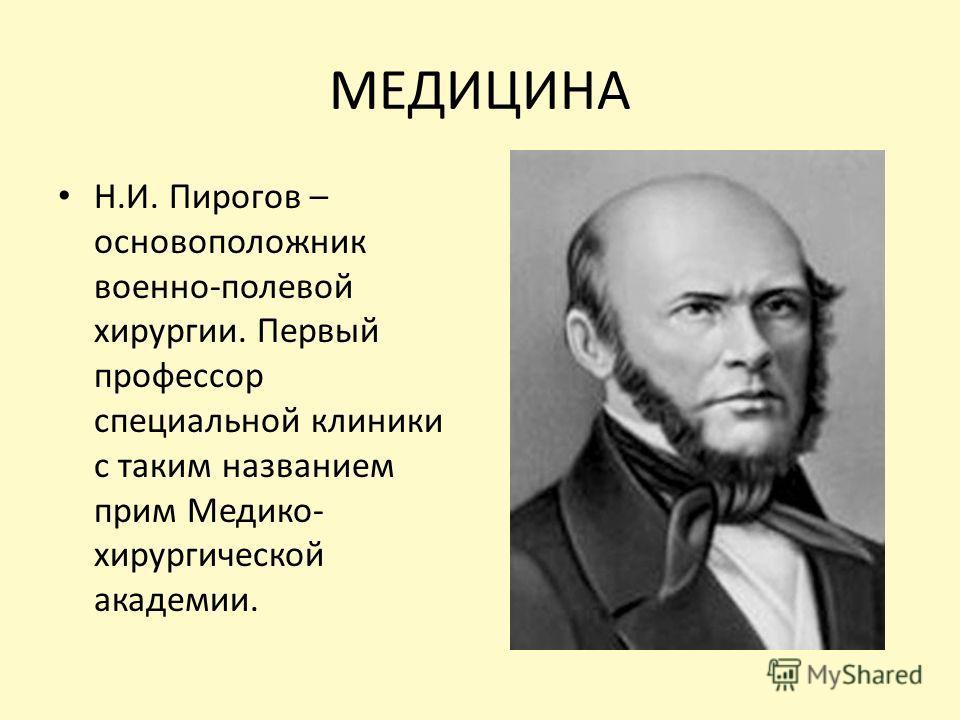 МЕДИЦИНА Н.И. Пирогов – основоположник военно-полевой хирургии. Первый профессор специальной клиники с таким названием прим Медико- хирургической академии.