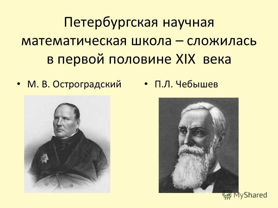 Петербургская научная математическая школа – сложилась в первой половине XIX века М. В. Остроградский П.Л. Чебышев