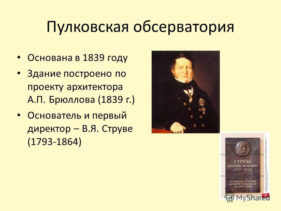 Пулковская обсерватория Основана в 1839 году Здание построено по проекту архитектора А.П. Брюллова (1839 г.) Основатель и первый директор – В.Я. Струве (1793-1864)