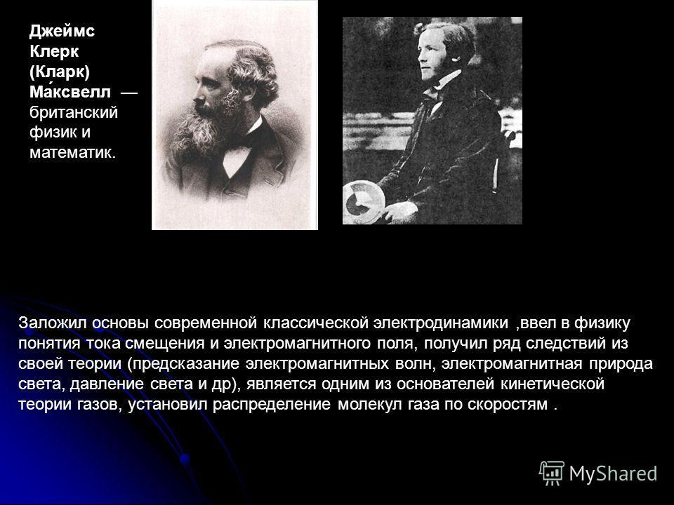 Джеймс Клерк (Кларк) Ма́мамаксвелл британский физик и математик. Заложил основы современной классической электродинамики,ввел в физику понятия тока смещения и электромагнитного поля, получил ряд следствий из своей теории (предсказание электромагнитны