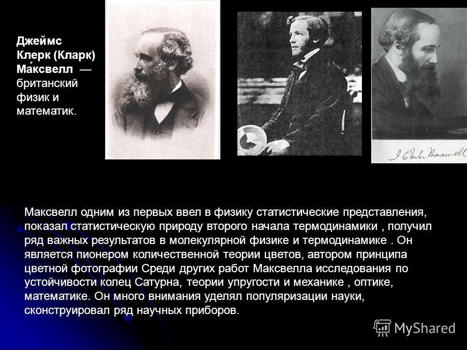 Мамамаксвелл одним из первых ввел в физику статистические представления, показал статистическую природу второго начала термодинамики, получил ряд важных результатов в молекулярной физике и термодинамике. Он является пионером количественной теории цве