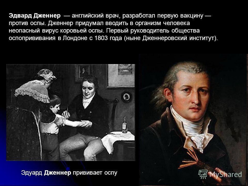 Эдвард Дженнер английский врач, разработал первую вакцину против оспы. Дженнер придумал вводить в организм человека неопасный вирус коровьей оспы. Первый руководитель общества оспопрививания в Лондоне с 1803 года (ныне Дженнеровский институт). Эдуард