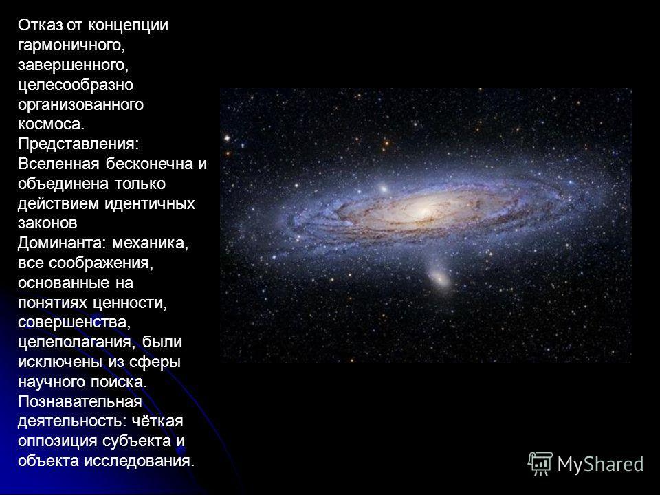 Отказ от концепции гармоничного, завершенного, целесообразно организованного космоса. Представления: Вселенная бесконечна и объединена только действием идентичных законов Доминанта: механика, все соображения, основанные на понятиях ценности, совершен