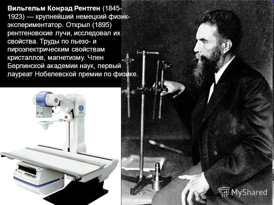 Вильгельм Конрад Рентген (1845- 1923) крупнейший немецкий физик- экспериментатор. Открыл (1895) рентгеновские лучи, исследовал их свойства. Труды по пьезо- и пироэлектрическим свойствам кристаллов, магнетизму. Член Берлинской академии наук, первый ла