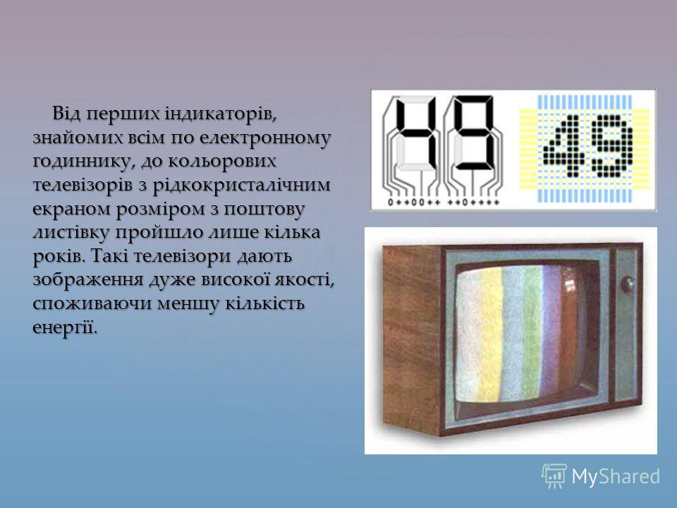 Від перших індикаторів, знайомих всім по электронному годиннику, до кольорових телевізорів з рідкокристалічним экраном розміром з поштову листівку пройшло лише кілька років. Такі телевізори дають зображення даже високої якості, споживаючи меншу кільк